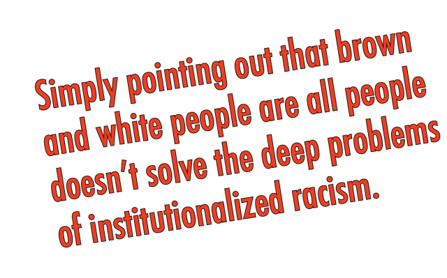 simply pointing out that brown and white people are all people doesn't solve the deep problems of institutionalized racism or the juxtaposition of our desire for social justice with the unconscious prejudices we harbor.