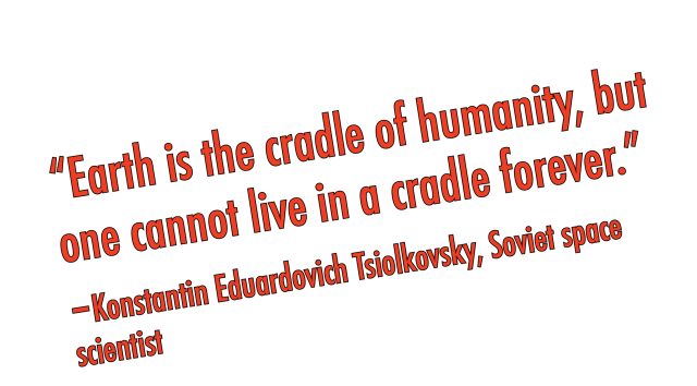 """Earth is the cradle of humanity, but one cannot live in a cradle forever.""      -Konstantin Eduardovich Tsiolkovsky, Soviet space scientist"
