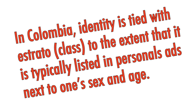 In Colombia, identity is tied to estrato (class) to the extent that it is typically listed in personal ads next to one's sex and age.