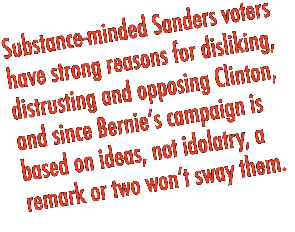 Substance-minded Sanders voters have strong reasons for disliking, distrusting and opposing her, and since Bernie's campaign is based on ideas, not idolatry, a remark or two won't sway them.