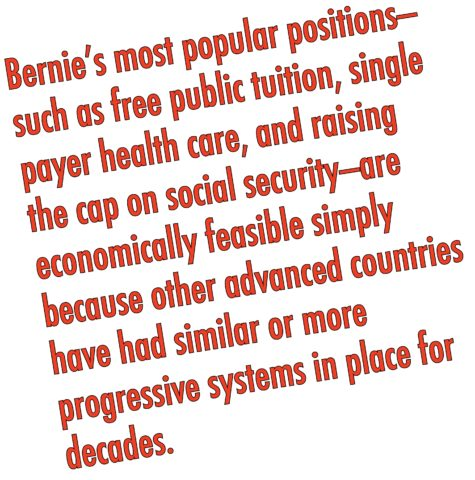 To Bernie supporters, Bernie's most popular positions—such as free public tuition, single payer health care, and raising the cap on social security—are economically feasible simply because other advanced countries (many of which are poorer than the U.S.) have had similar or more progressive systems in place for decades.
